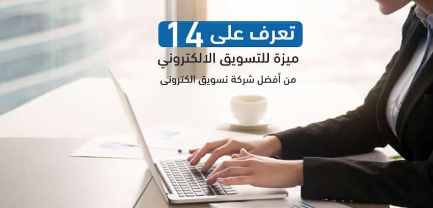 تعرف على 14 ميزة للتسويق الالكتروني من أفضل شركة تسويق الكتروني